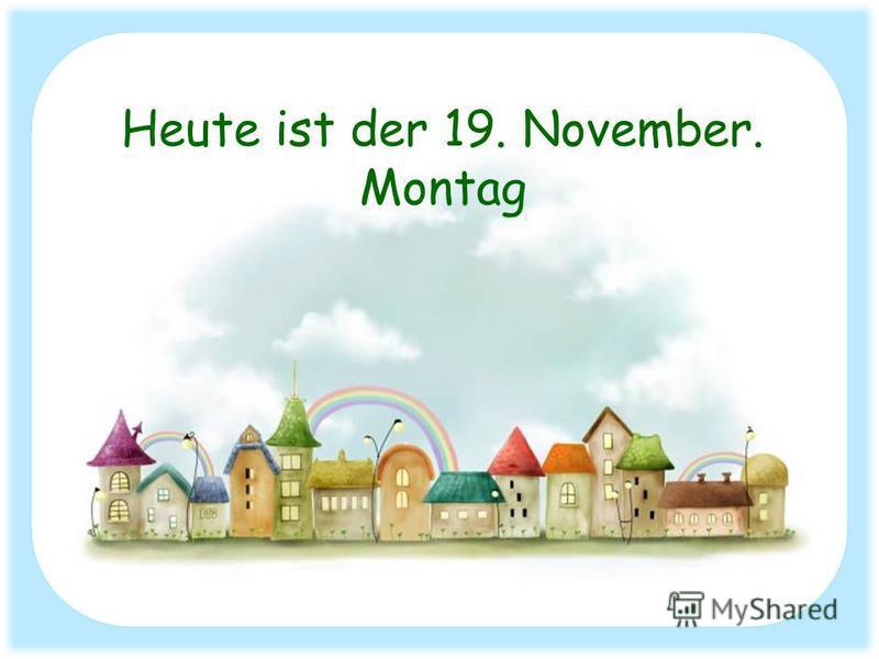Heute ist der 19. November. Montag