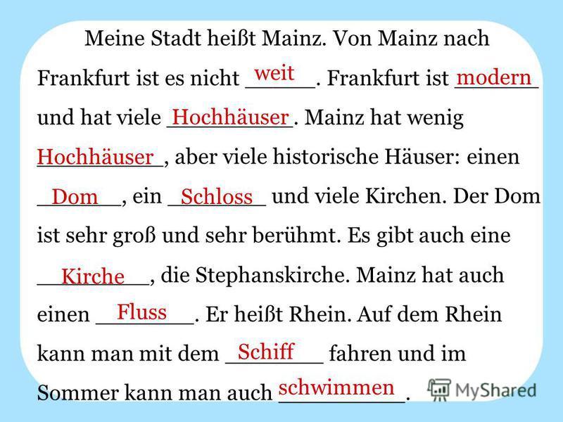 Meine Stadt heißt Mainz. Von Mainz nach Frankfurt ist es nicht _____. Frankfurt ist ______ und hat viele _________. Mainz hat wenig _________, aber viele historische Häuser: einen ______, ein _______ und viele Kirchen. Der Dom ist sehr groß und sehr