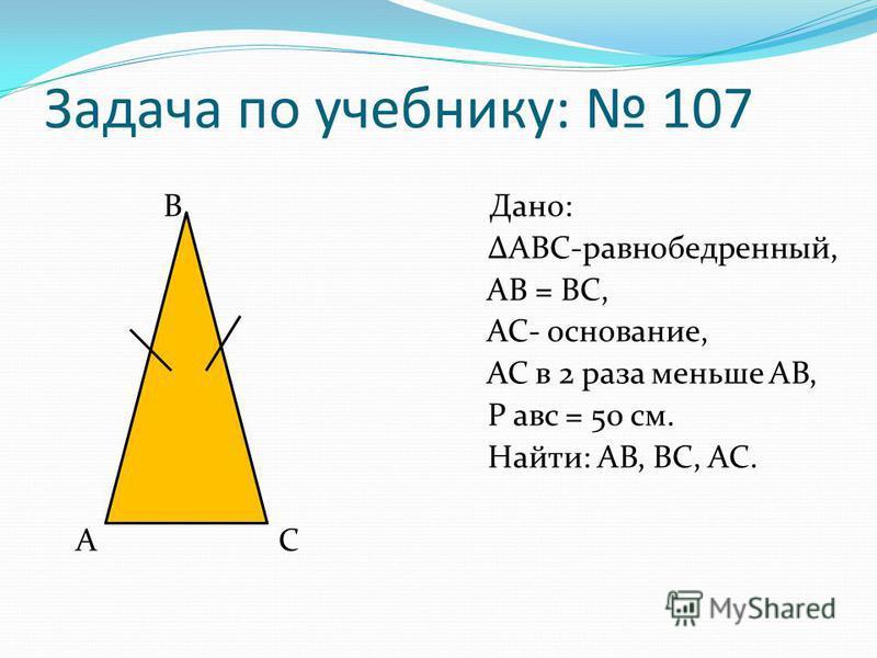 Задача по учебнику: 107 В Дано: АВС-равнобедренный, АВ = ВС, АС- основание, АС в 2 раза меньше АВ, Р авс = 50 см. Найти: АВ, ВС, АС. А С