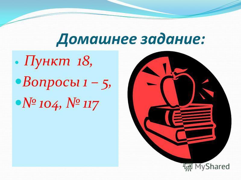 Домашнее задание: Пункт 18, Вопросы 1 – 5, 104, 117