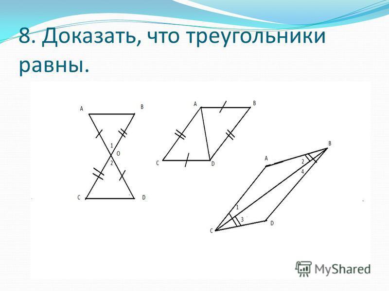 8. Доказать, что треугольники равны.
