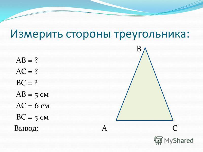 Измерить стороны треугольника: В АВ = ? АС = ? ВС = ? АВ = 5 см АС = 6 см ВС = 5 см Вывод: А С
