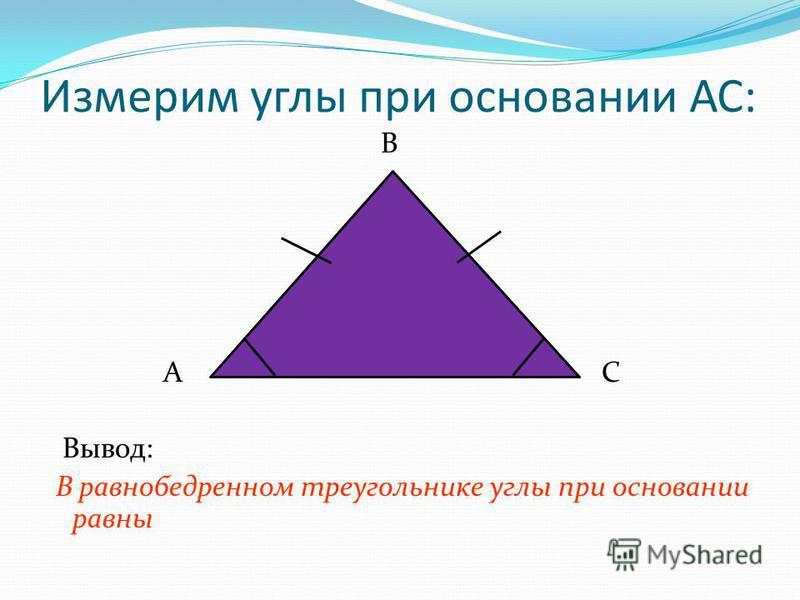 Измерим углы при основании АС: В А С Вывод: В равнобедренном треугольнике углы при основании равны