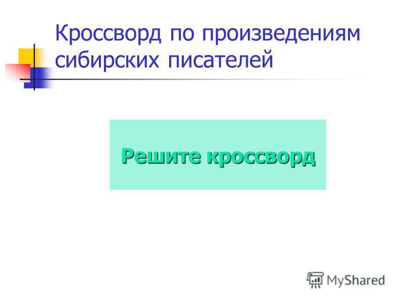 Кроссворд по произведениям сибирских писателей Решите кроссворд Решите кроссворд