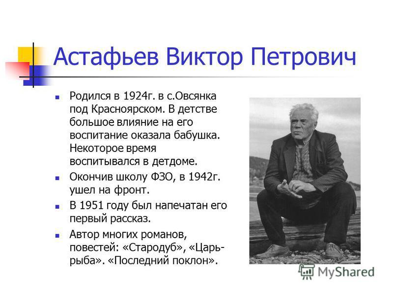 Астафьев Виктор Петрович Родился в 1924 г. в с.Овсянка под Красноярском. В детстве большое влияние на его воспитание оказала бабушка. Некоторое время воспитывался в детдоме. Окончив школу ФЗО, в 1942 г. ушел на фронт. В 1951 году был напечатан его пе