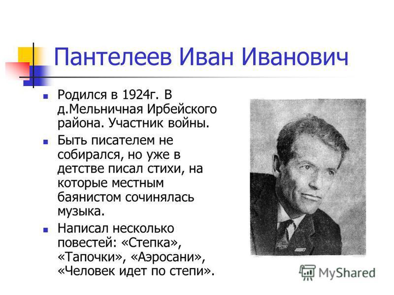 Пантелеев Иван Иванович Родился в 1924 г. В д.Мельничная Ирбейского района. Участник войны. Быть писателем не собирался, но уже в детстве писал стихи, на которые местным баянистом сочинялась музыка. Написал несколько повестей: «Степка», «Тапочки», «А