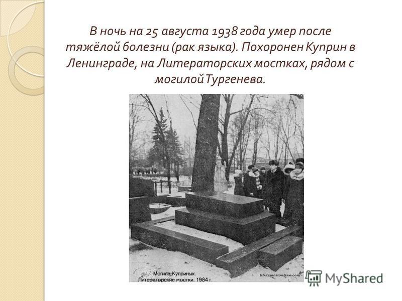 В ночь на 25 августа 1938 года умер после тяжёлой болезни (рак языка). Похоронен Куприн в Ленинграде, на Литераторских мостках, рядом с могилой Тургенева.