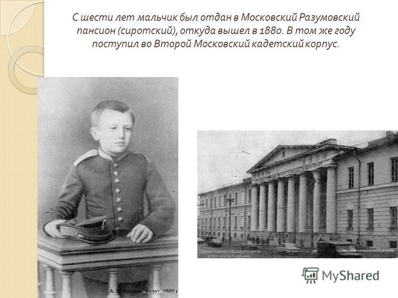 С шести лет мальчик был отдан в Московский Разумовский пансион (сиротский), откуда вышел в 1880. В том же году поступил во Второй Московский кадетский корпус.