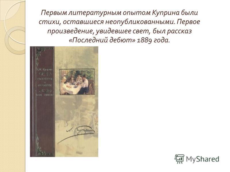 Первым литературным опытом Куприна были стихи, оставшиеся неопубликованными. Первое произведение, увидевшее свет, был рассказ «Последний дебют» 1889 года.