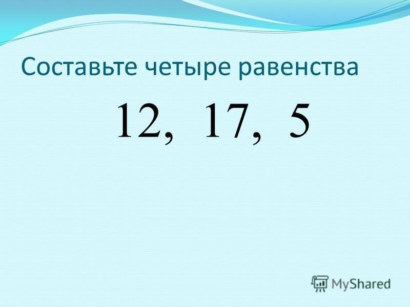 Составьте четыре равенства 12, 17, 5