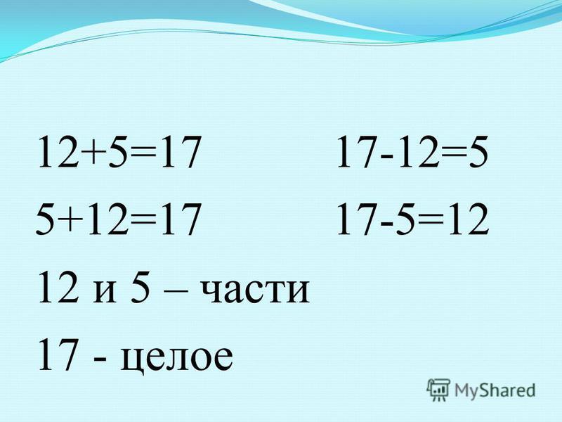 12+5=17 17-12=5 5+12=17 17-5=12 12 и 5 – части 17 - целое