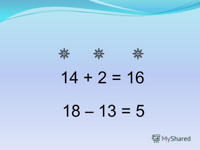 14 + 2 = 16 18 – 13 = 5