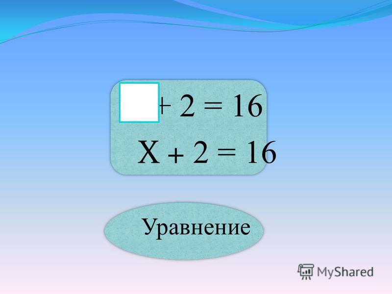 + 2 = 16 Х + 2 = 16 Уравнение