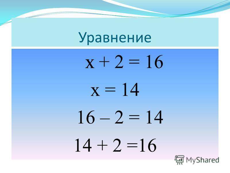 х + 2 = 16 х = 14 16 – 2 = 14 14 + 2 =16