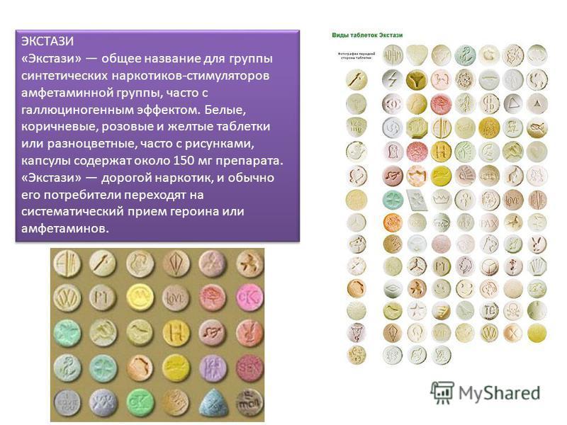 ЭКСТАЗИ «Экстази» общее название для группы синтетических наркотиков-стимуляторов амфетаминной группы, часто с галлюциногенным эффектом. Белые, коричневые, розовые и желтые таблетки или разноцветные, часто с рисунками, капсулы содержат около 150 мг п
