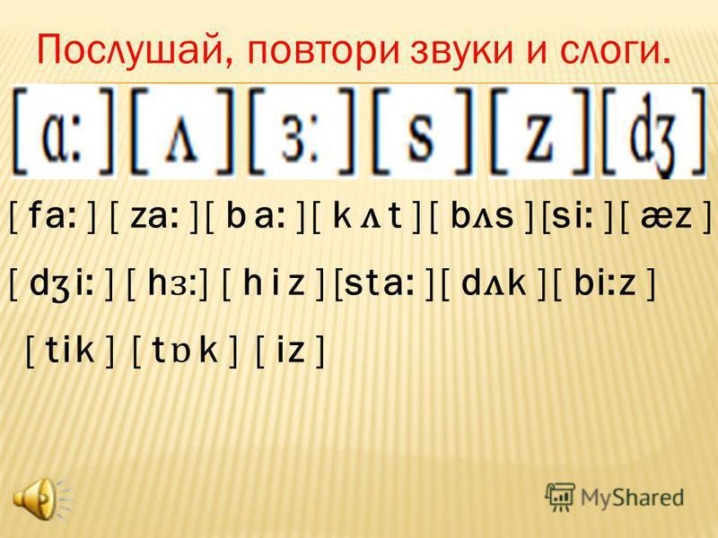 [ f a: ][ za: ][ ba: ][ k ʌ t ][ b ʌ s ][s[si: ][ æz ] [ d ʒ i: ][ h ɜ:ɜ: ] iz ][s[sta: ][ d ʌ k ][ bi:z ] [ t ik ][ t ɒ k ][ iz ] Послушай, повтори звуки и слоги.