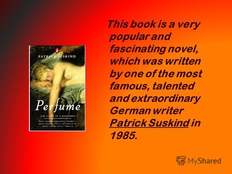 This book is a very popular and fascinating novel, which was written by one of the most famous, talented and extraordinary German writer Patrick Suskind in 1985.