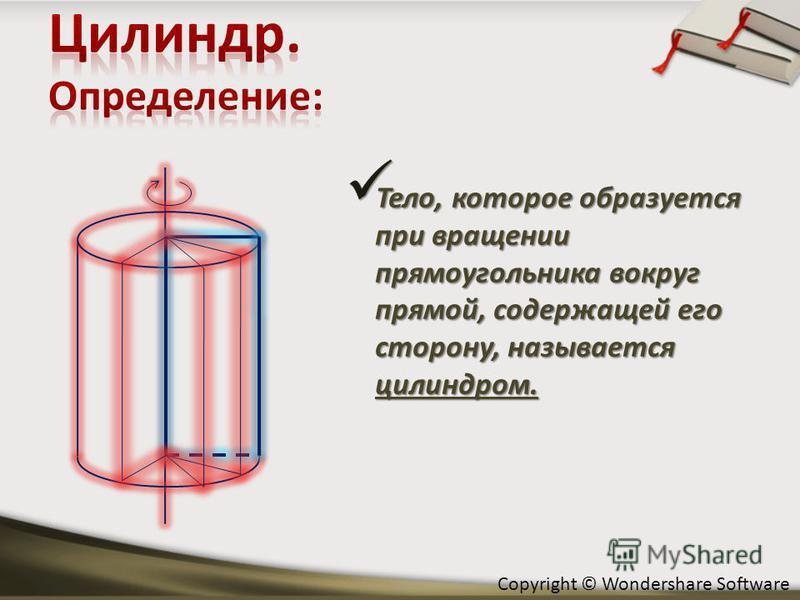 Тело, которое образуется при вращении прямоугольника вокруг прямой, содержащей его сторону, называется цилиндром. Тело, которое образуется при вращении прямоугольника вокруг прямой, содержащей его сторону, называется цилиндром.