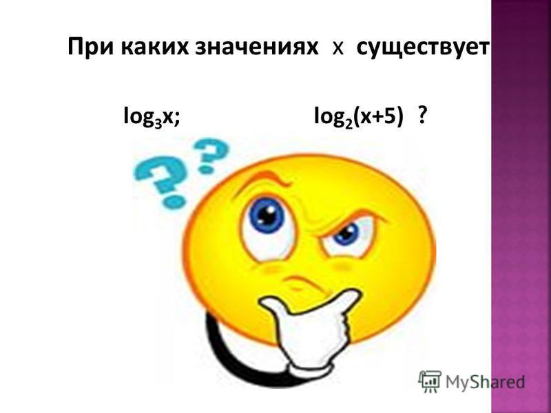 При каких значениях х существует log 3 x; log 2 (x+5) ?