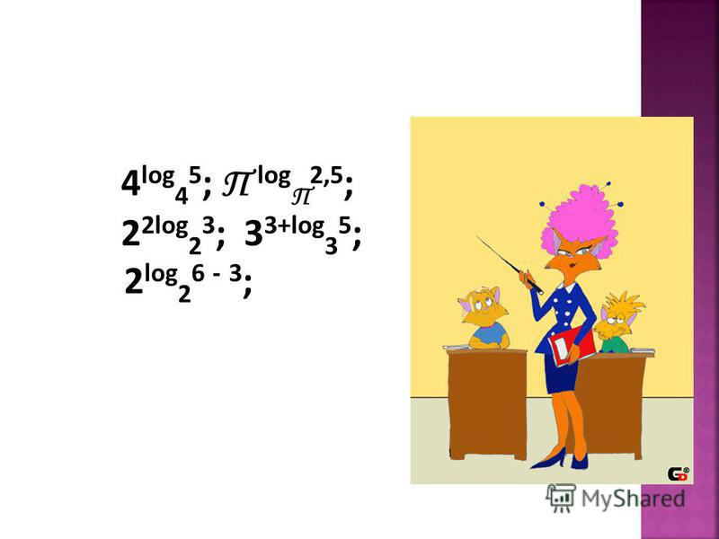 4 log 4 5 ; П log П 2,5 ; 2 2log 2 3 ; 3 3+log 3 5 ; 2 log 2 6 - 3 ;