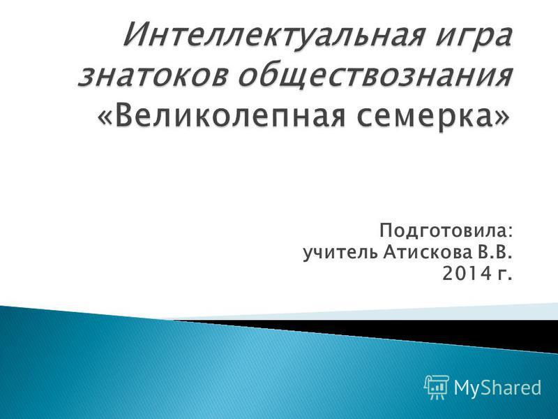Подготовила: учитель Атискова В.В. 2014 г.