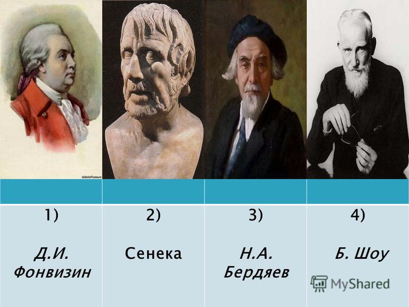 1) Д.И. Фонвизин 2) Сенека 3) Н.А. Бердяев 4) Б. Шоу