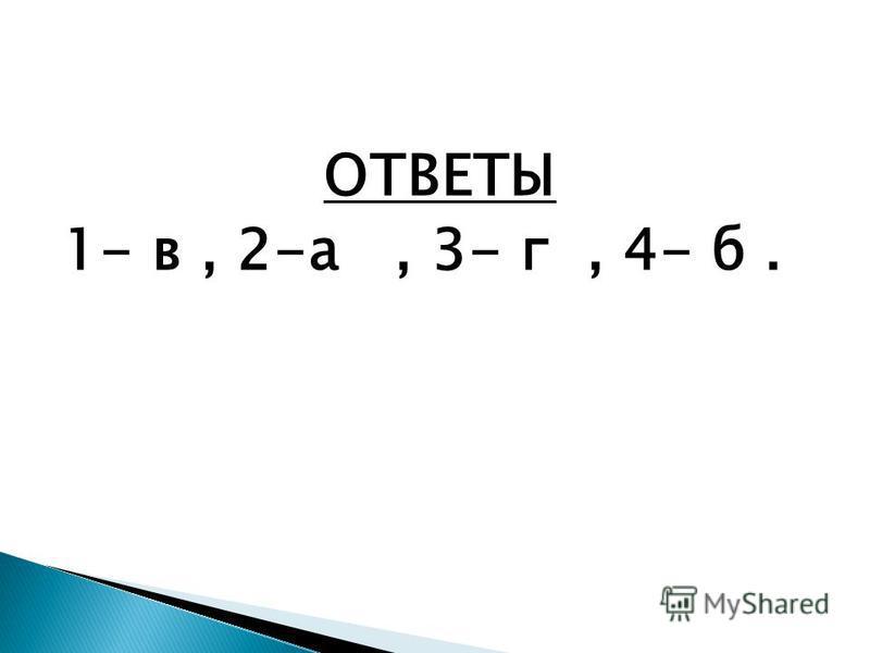 ОТВЕТЫ 1- в, 2-а, 3- г, 4- б.