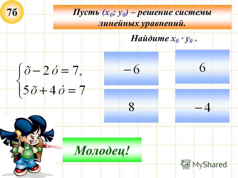 7 б Пусть (х 0 ; у 0 ) – решение системы линейных уравнений. Подумай! Молодец! Найдите х 0 · у 0.