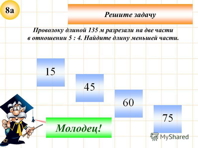 8 а Решите задачу Неверно! Молодец! Проволоку длиной 135 м разрезали на две части в отношении 5 : 4. Найдите длину меньшей части.