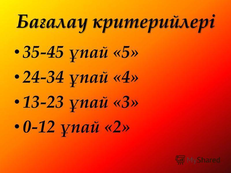Бағалау критерийлері 35-45 ұпай «5» 24-34 ұпай «4» 13-23 ұпай «3» 0-12 ұпай «2»
