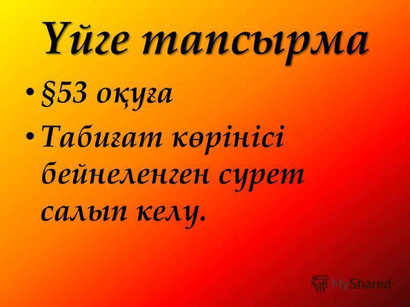 Үйге тапсырма §53 оқуға Табиғат көрінісі бейнеленген сурет салып келу.