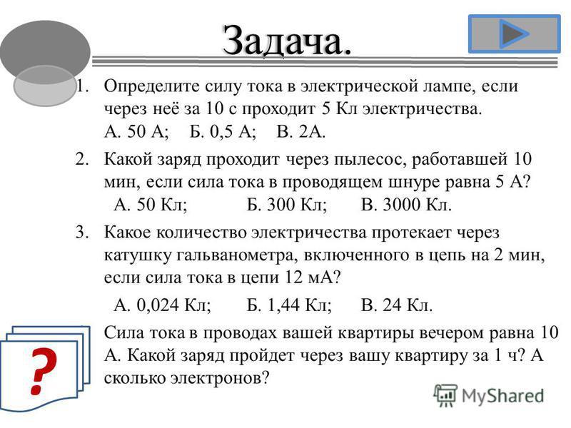 1. Определите силу тока в электрической лампе, если через неё за 10 с проходит 5 Кл электричества. А. 50 А;Б. 0,5 А; В. 2А. 2. Какой заряд проходит через пылесос, работавшей 10 мин, если сила тока в проводящем шнуре равна 5 А? А. 50 Кл; Б. 300 Кл;В.