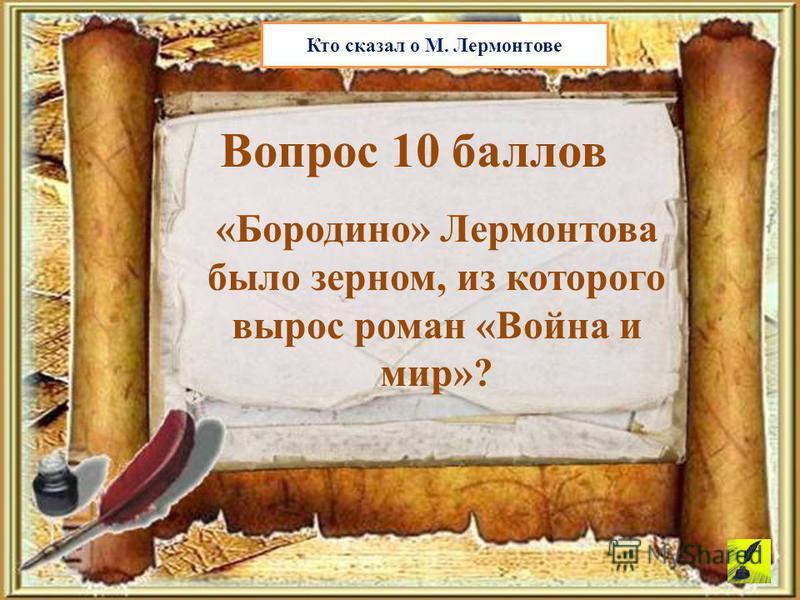 Вопрос 10 баллов Кто сказал о М. Лермонтове «Бородино» Лермонтова было зерном, из которого вырос роман «Война и мир»?