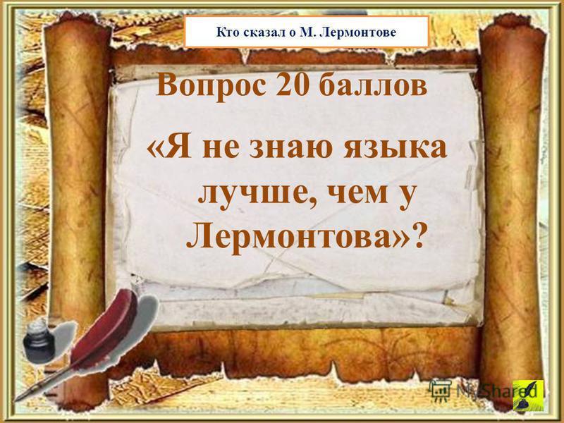 «Я не знаю языка лучше, чем у Лермонтова»? Вопрос 20 баллов Кто сказал о М. Лермонтове