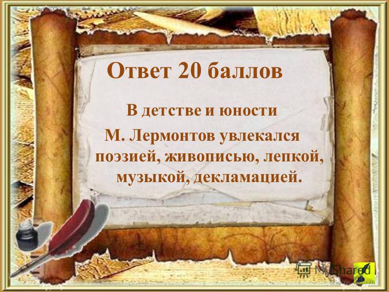 В детстве и юности М. Лермонтов увлекался поэзией, живописью, лепкой, музыкой, декламацией. Ответ 20 баллов