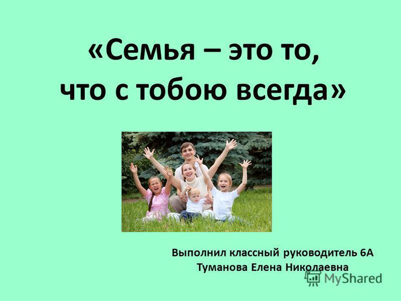 «Семья – это то, что с тобою всегда» Выполнил классный руководитель 6А Туманова Елена Николаевна