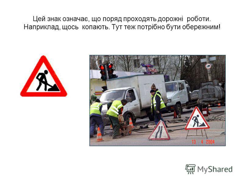 Цей знак означає, що поряд проходять дорожні роботи. Наприклад, щось копають. Тут теж потрібно бути обережним!