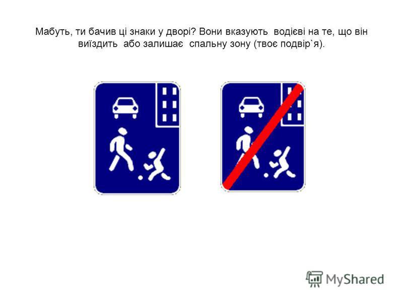 Мабуть, ти бачив ці знаки у дворі? Вони вказують водієві на те, що він виїздить або залишає спальну зону (твоє подвір`я).