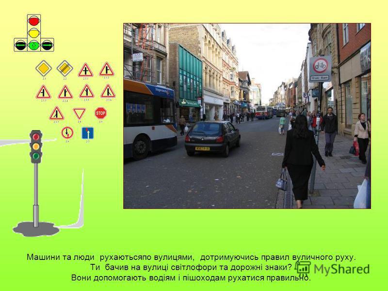 Машини та люди рухаютьсяпо вулицями, дотримуючись правил вуличного руху. Ти бачив на вулиці світлофори та дорожні знаки? Вони допомогають водіям і пішоходам рухатися правильно.