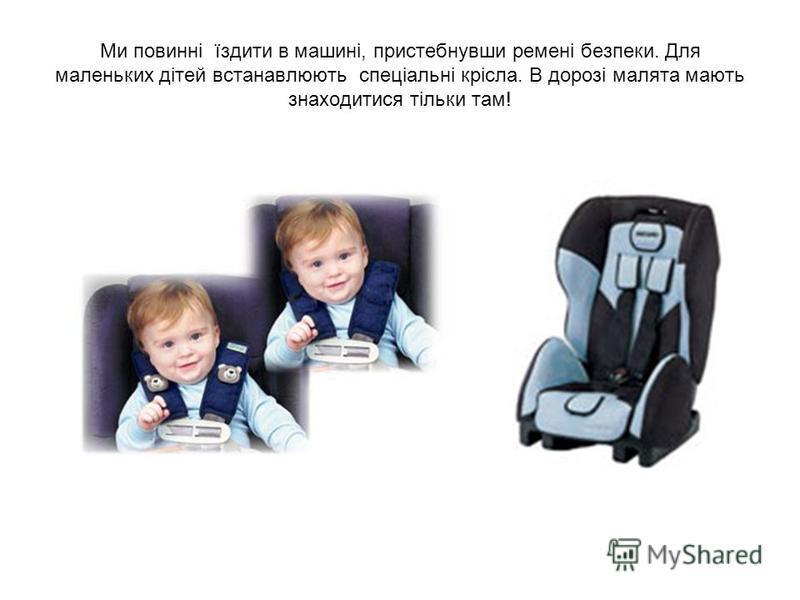 Ми повинні їздити в машині, пристебнувши ремені безпеки. Для маленьких дітей встанавлюють спеціальні крісла. В дорозі малята мають знаходитися тільки там!
