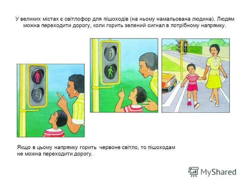 У великих містах є світлофор для пішоходів (на ньому намальована людина). Людям можна переходити дорогу, коли горить зелений сигнал в потрібному напрямку. Якщо в цьому напрямку горить червоне світло, то пішоходам не можна переходити дорогу.