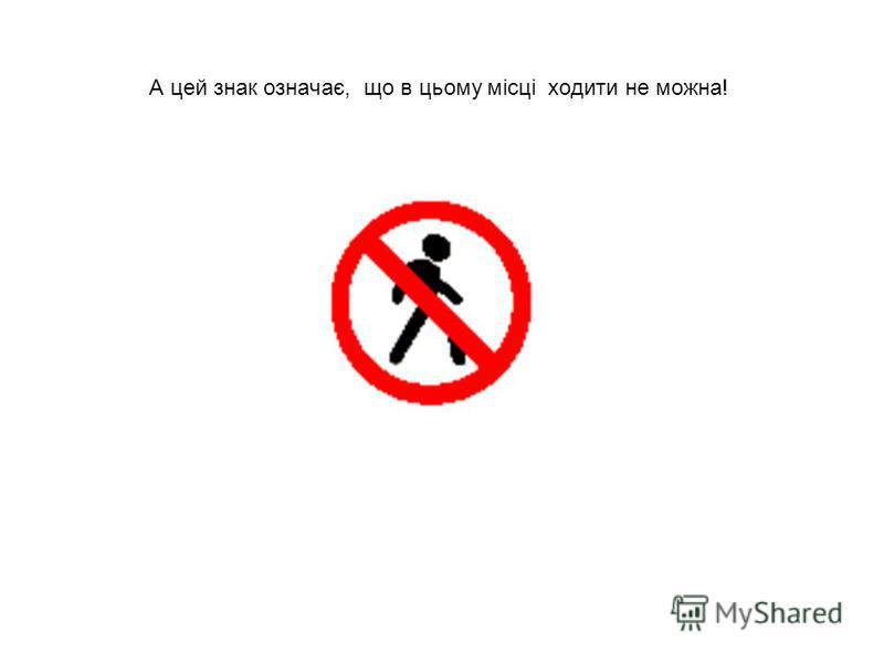 А цей знак означає, що в цьому місці ходити не можна!