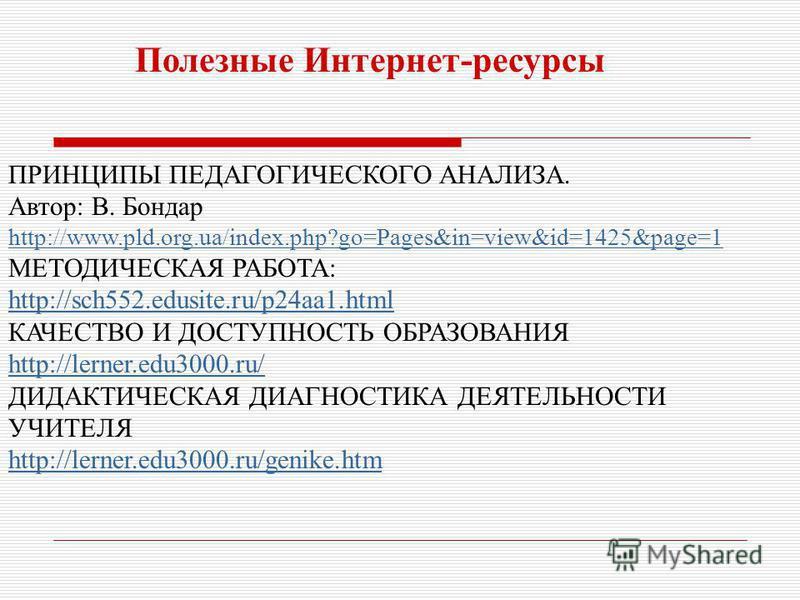 ПРИНЦИПЫ ПЕДАГОГИЧЕСКОГО АНАЛИЗА. Автор: В. Бондар http://www.pld.org.ua/index.php?go=Pages&in=view&id=1425&page=1 МЕТОДИЧЕСКАЯ РАБОТА: http://sch552.edusite.ru/p24aa1. html КАЧЕСТВО И ДОСТУПНОСТЬ ОБРАЗОВАНИЯ http://lerner.edu3000.ru/ ДИДАКТИЧЕСКАЯ Д