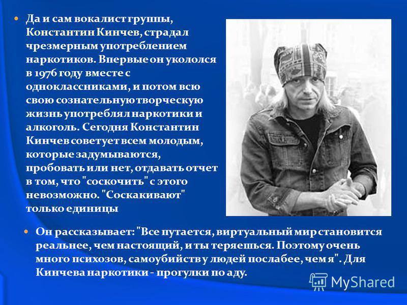 Да и сам вокалист группы, Константин Кинчев, страдал чрезмерным употреблением наркотиков. Впервые он укололся в 1976 году вместе с одноклассниками, и потом всю свою сознательную творческую жизнь употреблял наркотики и алкоголь. Сегодня Константин Кин