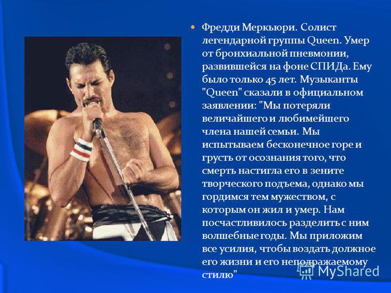 Фредди Меркьюри. Солист легендарной группы Queen. Умер от бронхиальной пневмонии, развившейся на фоне СПИДа. Ему было только 45 лет. Музыканты