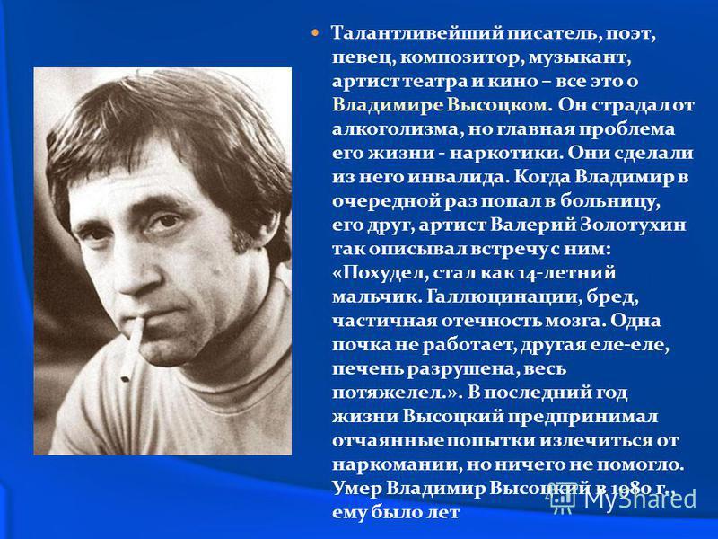 Талантливейший писатель, поэт, певец, композитор, музыкант, артист театра и кино – все это о Владимире Высоцком. Он страдал от алкоголизма, но главная проблема его жизни - наркотики. Они сделали из него инвалида. Когда Владимир в очередной раз попал