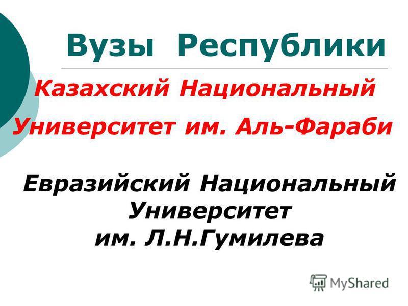 Вузы Республики Казахский Национальный Университет им. Аль-Фараби Евразийский Национальный Университет им. Л.Н.Гумилева