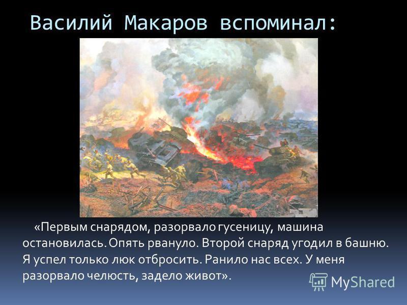 Василий Макаров вспоминал: «Первым снарядом, разорвало гусеницу, машина остановилась. Опять рвануло. Второй снаряд угодил в башню. Я успел только люк отбросить. Ранило нас всех. У меня разорвало челюсть, задело живот».