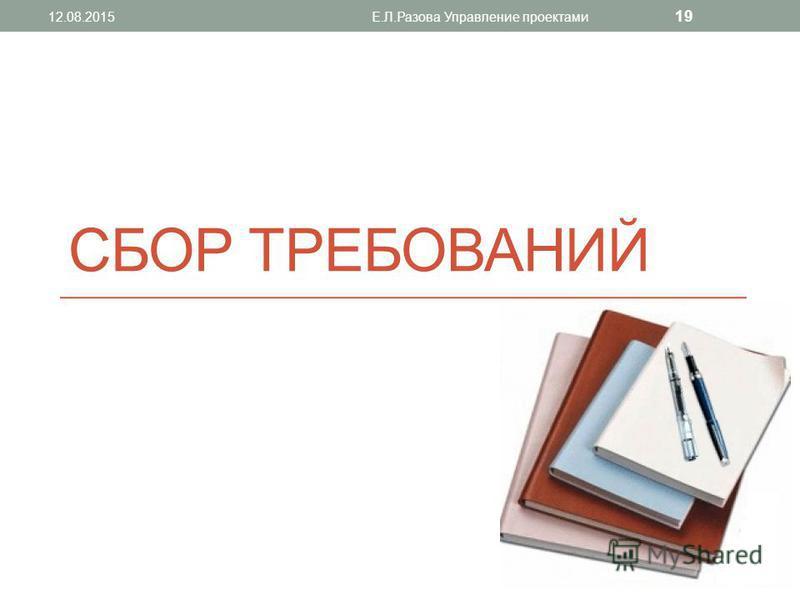 СБОР ТРЕБОВАНИЙ 12.08.2015Е.Л.Разова Управление проектами 19