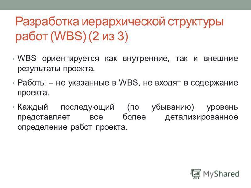 WBS ориентируется как внутренние, так и внешние результаты проекта. Работы – не указанные в WBS, не входят в содержание проекта. Каждый последующий (по убыванию) уровень представляет все более детализированное определение работ проекта. Разработка ие